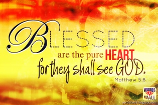 Blessed are the pure in heart, for they will see God